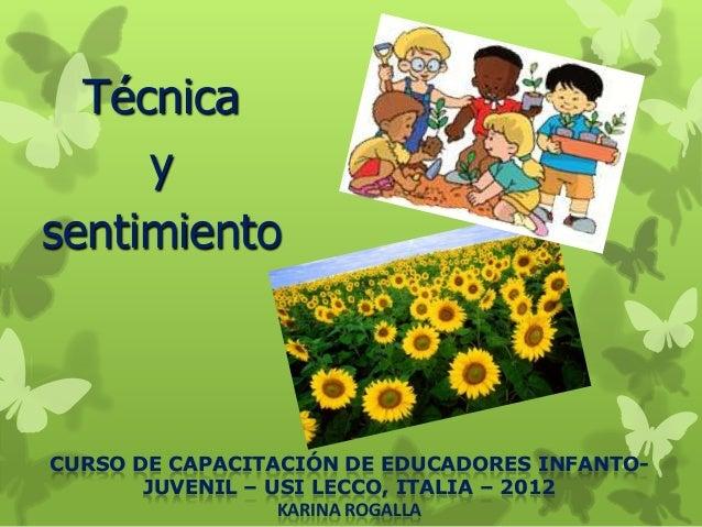 TécnicaysentimientoCURSO DE CAPACITACIÓN DE EDUCADORES INFANTO-JUVENIL – USI LECCO, ITALIA – 2012KARINA ROGALLA