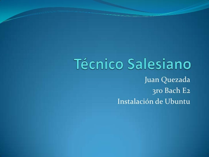 Técnico Salesiano<br />Juan Quezada<br />3ro Bach E2<br />Instalación de Ubuntu<br />