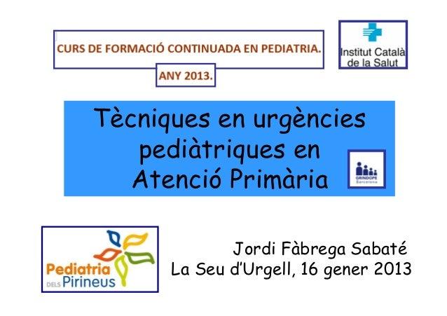 Tècniques en urgències   pediàtriques en   Atenció Primària             Jordi Fàbrega Sabaté      La Seu d'Urgell, 16 gene...