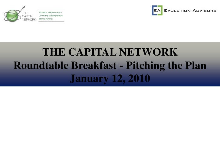 THE CAPITAL NETWORK<br />Roundtable Breakfast - Pitching the Plan<br />January 12, 2010<br />