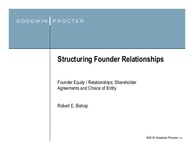 ©2014 Goodwin Procter LLP Structuring Founder Relationships Founder Equity / Relationships; Shareholder Agreements and Cho...