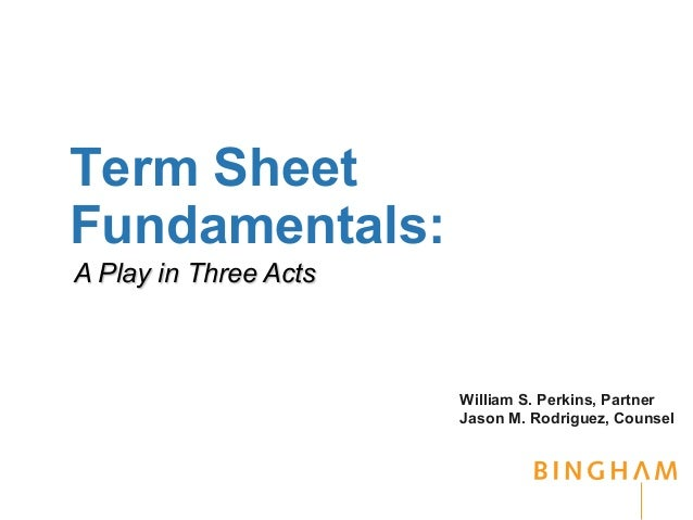 Term Sheet Fundamentals: A Play in Three Acts  William S. Perkins, Partner Jason M. Rodriguez, Counsel