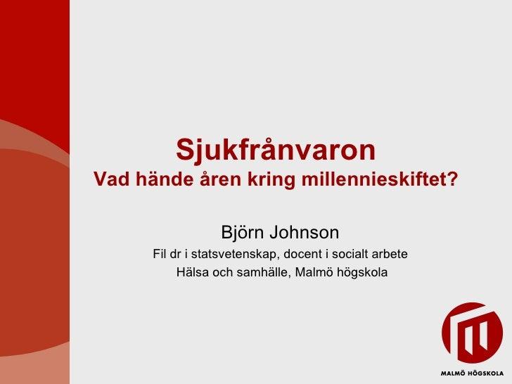 Sjukfrånvaron Vad hände åren kring millennieskiftet? Björn Johnson Fil dr i statsvetenskap, docent i socialt arbete Hälsa ...