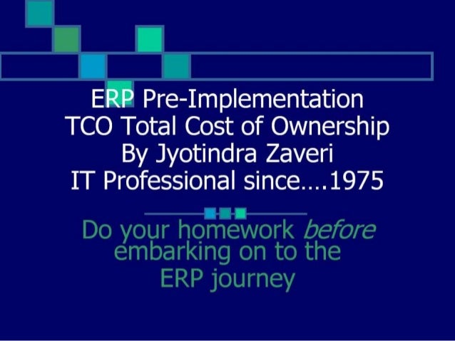 ERP TCO Total Cost of Ownership  ——lIl~— Do your homework before embarking on to the ERP Journey  TCO of ERP Prof.  Zaveri