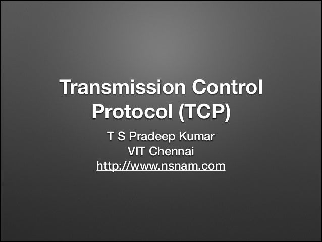 Transmission Control Protocol (TCP) T S Pradeep Kumar VIT Chennai http://www.nsnam.com