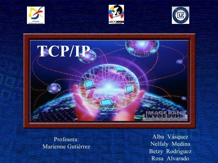 Alba  Vásquez Nelfaly  Medina Betzy  Rodríguez Rosa  Alvarado TCP/IP Profesora: Marienne Gutiérrez