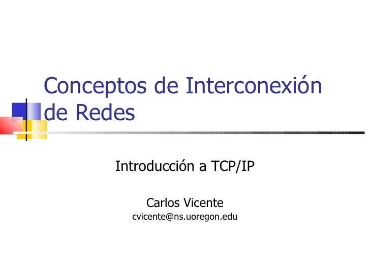 Conceptos de Interconexión de Redes Introducción a TCP/IP Carlos Vicente [email_address]