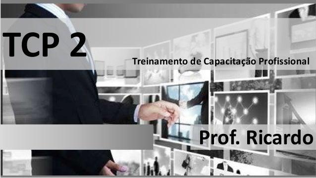 TCP 2  Treinamento de Capacitação Profissional  Prof. Ricardo