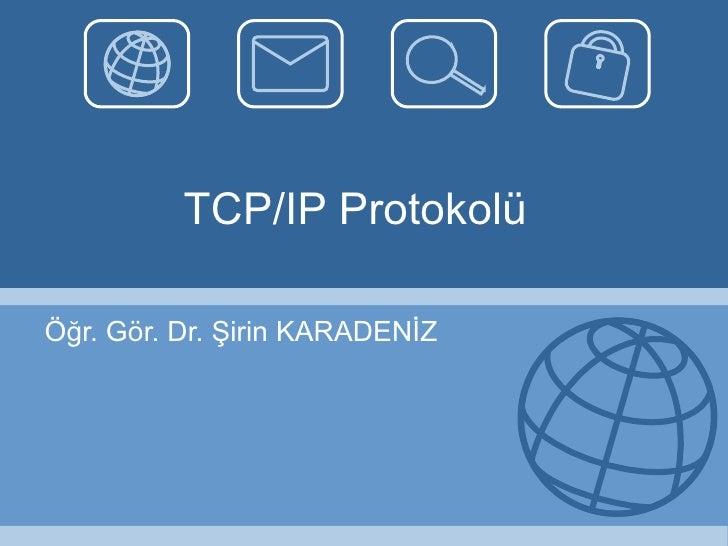 TCP/IP Protokolü Öğr. Gör. Dr. Şirin KARADENİZ