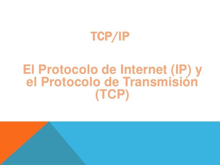 TCP/IP<br />El Protocolo de Internet (IP) y el Protocolo de Transmisión (TCP)<br />