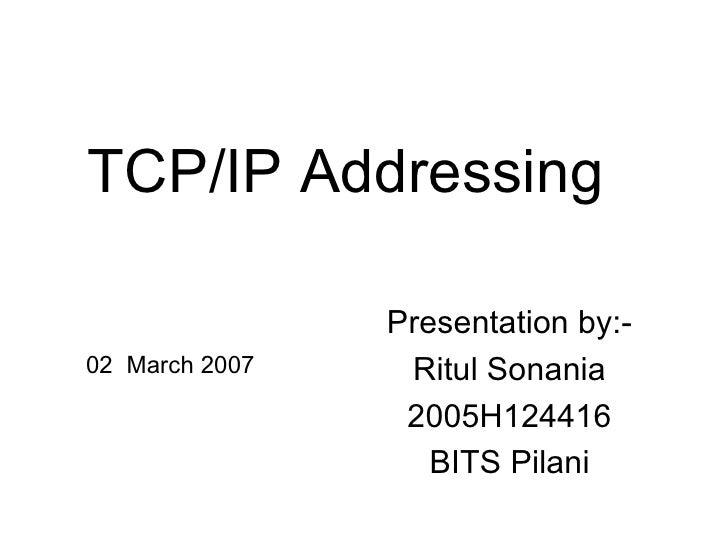 TCP/IP Addressing Presentation by:- Ritul Sonania 2005H124416 BITS Pilani 02  March 2007