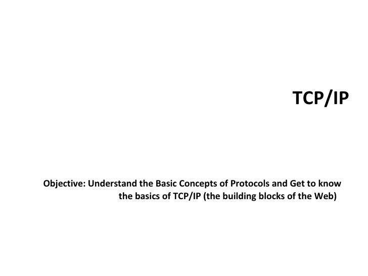 TCP/IP <ul><li>Objective: Understand the Basic Concepts of Protocols and Get to know the basics of TCP/IP (the building bl...