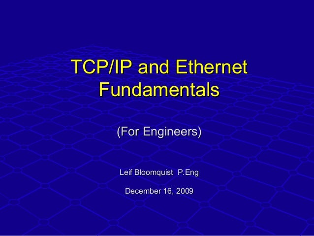 TCP/IP and EthernetTCP/IP and Ethernet FundamentalsFundamentals (For Engineers)(For Engineers) Leif Bloomquist P.EngLeif B...