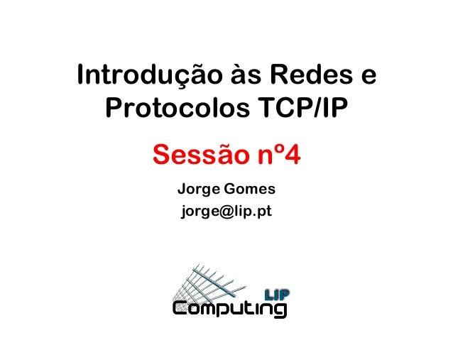 Introdução às Redes e Protocolos TCP/IP Sessão nº4 Jorge Gomes jorge@lip.pt
