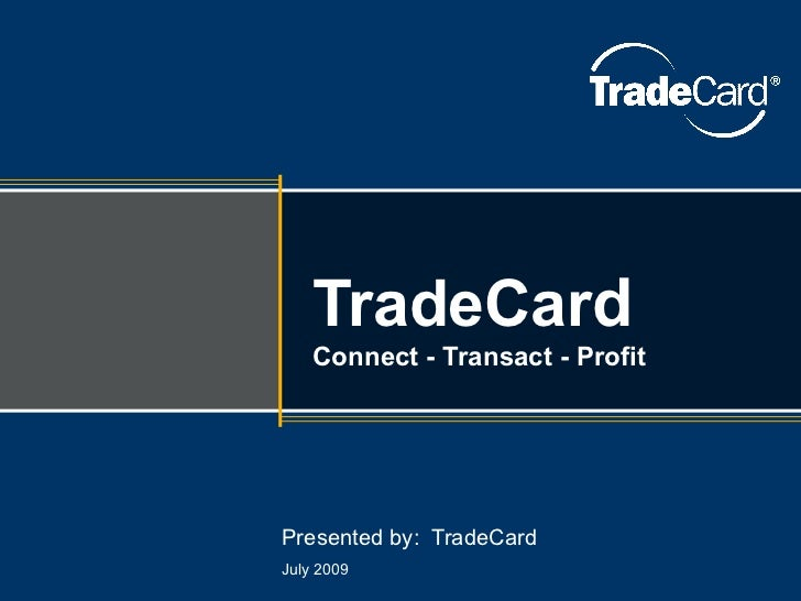 Presented by:  TradeCard July 2009 TradeCar d Connect - Transact - Profit