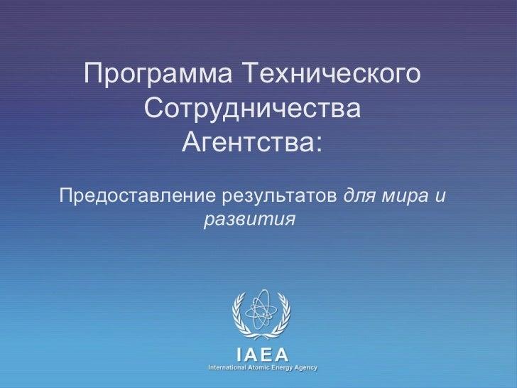 Программа Технического Сотрудничества  Агентства:    Предоставление результатов  для мира и развития