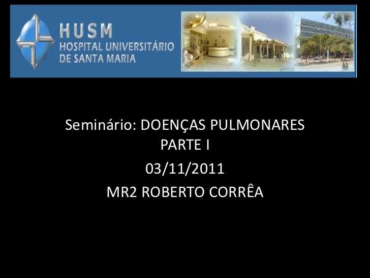 Seminário: DOENÇAS PULMONARES             PARTE I           03/11/2011     MR2 ROBERTO CORRÊA