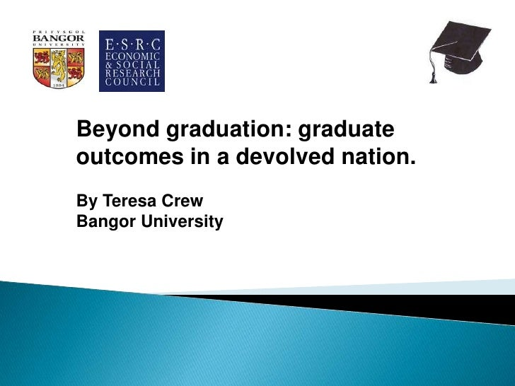 Beyond graduation: graduateoutcomes in a devolved nation.By Teresa CrewBangor University