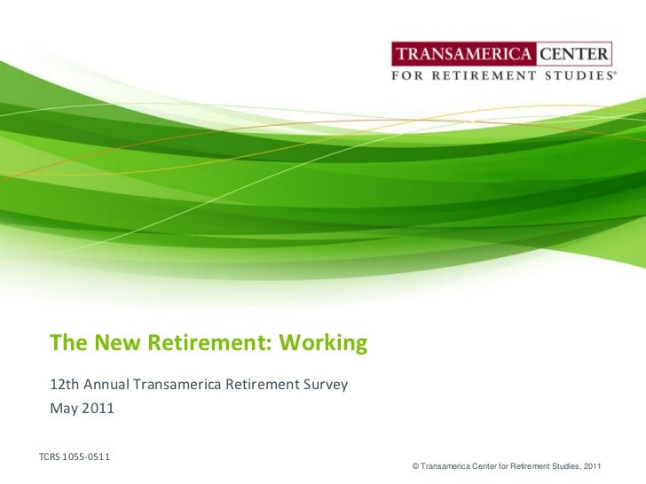 The New Retirement: Working  12th Annual Transamerica Retirement Survey  May 2011TCRS 1055-0511                           ...