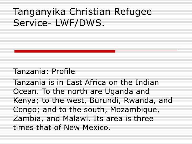 Tanganyika Christian Refugee Service- LWF/DWS.  Tanzania: Profile Tanzania is in East Africa on the Indian Ocean. To the n...