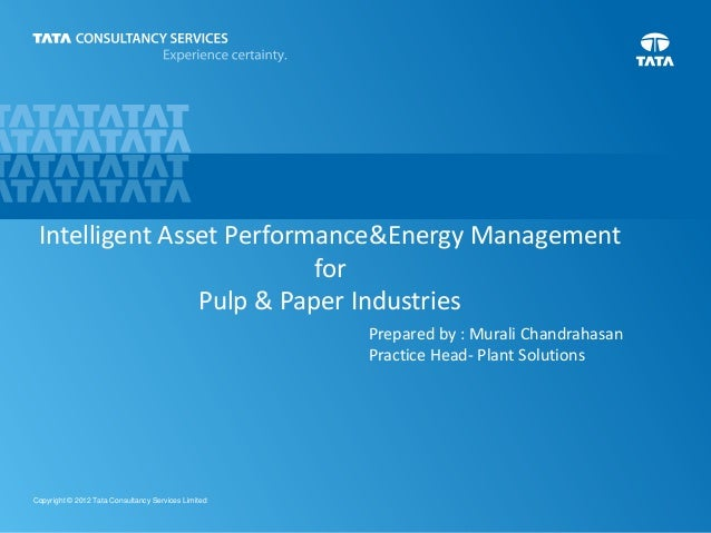 1Copyright © 2012 Tata Consultancy Services Limited Intelligent Asset Performance&Energy Management for Pulp & Paper Indus...