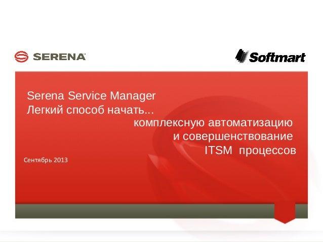 SERENA SOFTWARE INC. Serena Service Manager Легкий способ начать... Сентябрь 2013 1 комплексную автоматизацию и совершенст...