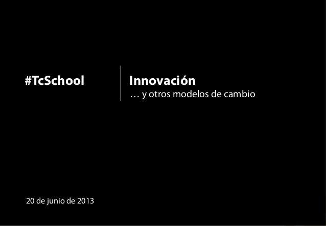 1Innovación#TcSchoolInnovación… y otros modelos de cambio20 de junio de 2013#TcSchool