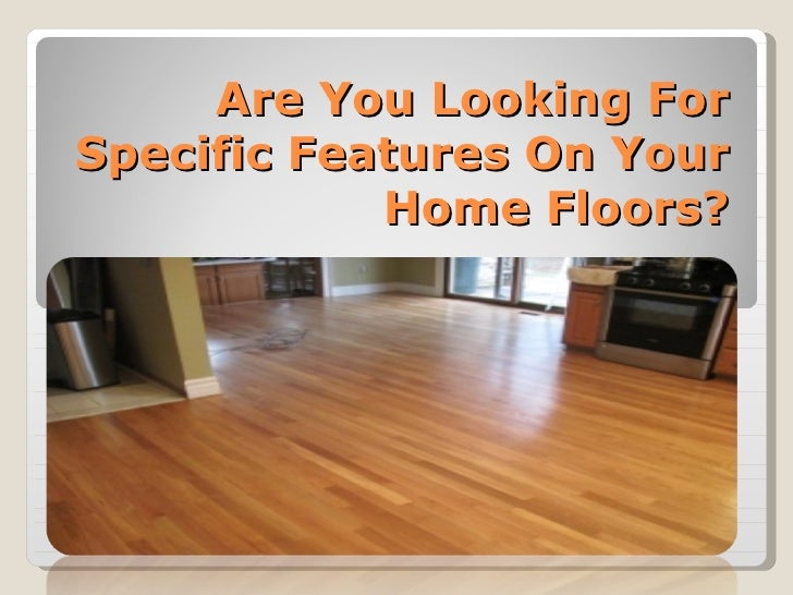 Are You Looking For Specific Features On Your Home Floors?