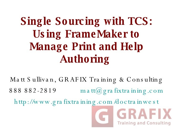 Single Sourcing with TCS: Using FrameMaker to Manage Print and Help Authoring  Matt Sullivan, GRAFIX Training & Consulting...