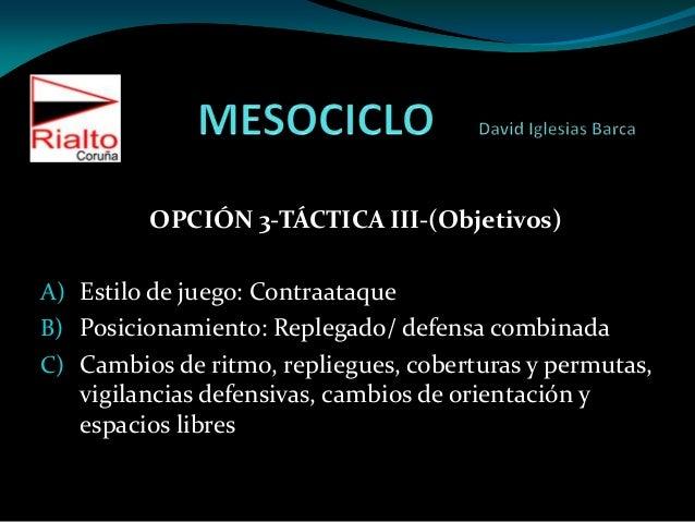 OPCIÓN 3-TÁCTICA III-(Objetivos)A) Estilo de juego: ContraataqueB) Posicionamiento: Replegado/ defensa combinadaC) Cambios...