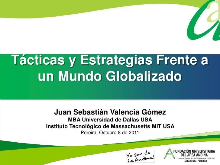 Tácticas y Estrategias Frente a    un Mundo Globalizado       Juan Sebastián Valencia Gómez              MBA Universidad d...