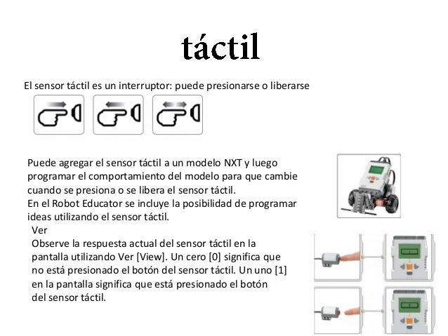 El sensor táctil es un interruptor: puede presionarse o liberarse  Puede agregar el sensor táctil a un modelo NXT y luego ...
