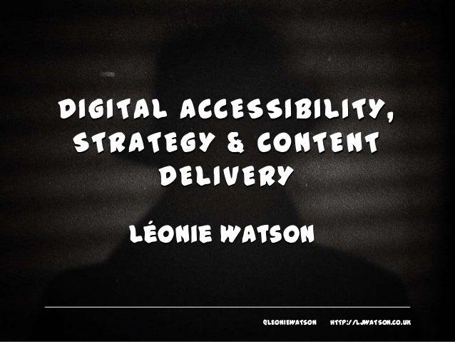 DIGITAL ACCESSIBILITY, STRATEGY & CONTENT DELIVERY Léonie Watson  @LEONIEWATSON  HTTP://LJWATSON.CO.UK