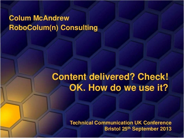 Colum McAndrew RoboColum(n) Consulting Content delivered? Check! OK. How do we use it? Technical Communication UK Conferen...