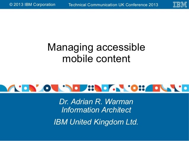 Technical Communication UK Conference 2013© 2013 IBM Corporation Managing accessible mobile content Dr. Adrian R. Warman I...