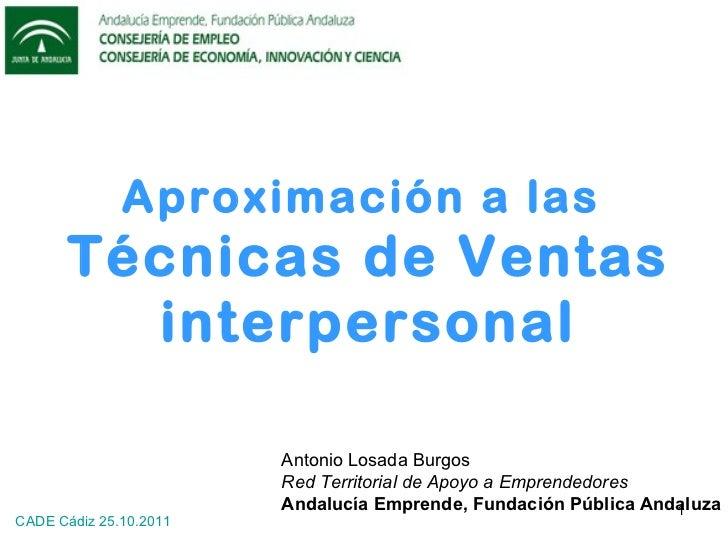 Aproximación a las  Técnicas de Ventas interpersonal Antonio Losada Burgos Red Territorial de Apoyo a Emprendedores Andalu...