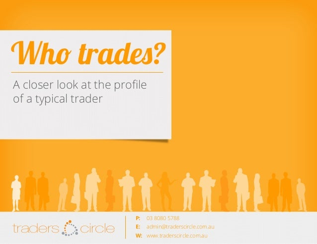 Who trades? A closer look at the profile of a typical trader  TradersCircle Pty Ltd, ABN 65 120 660 497 is a corporate aut...
