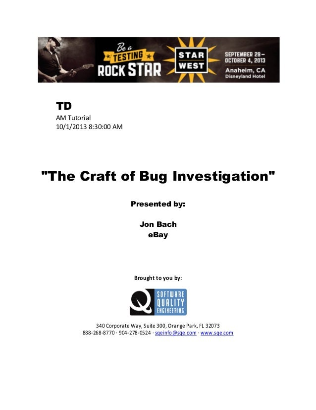 """TD AM Tutorial 10/1/2013 8:30:00 AM  """"The Craft of Bug Investigation"""" Presented by: Jon Bach eBay  Brought to you by:  340..."""