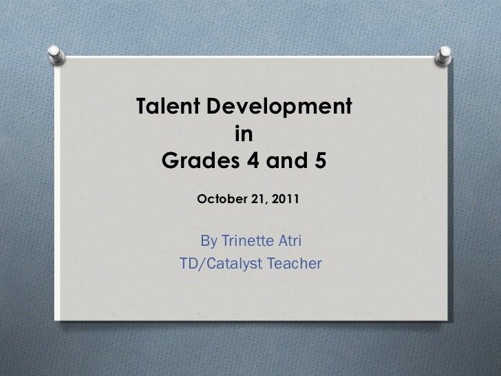 Talent Development  in  Grades 4 and 5 By Trinette Atri TD/Catalyst Teacher October 21, 2011