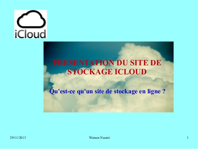 PRESENTATION DU SITE DE STOCKAGE ICLOUD Qu'est-ce qu'un site de stockage en ligne ?  29/11/2013  Watson Naomi  1