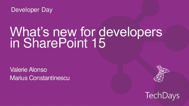 Developer DayWhat's new for developersin SharePoint 15Valerie AlonsoMarius Constantinescu