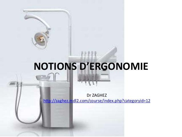 NOTIONS D'ERGONOMIE Dr ZAGHEZ http://zaghez.mdl2.com/course/index.php?categoryid=12