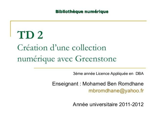 TD 2 Création d'une collection numérique avec Greenstone Enseignant : Mohamed Ben Romdhane mbromdhane@yahoo.fr Année unive...