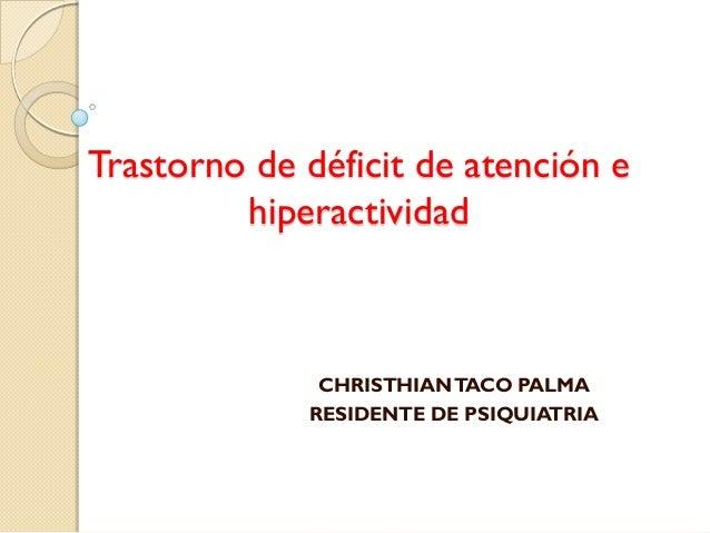 Trastorno de déficit de atención e         hiperactividad              CHRISTHIAN TACO PALMA             RESIDENTE DE PSIQ...