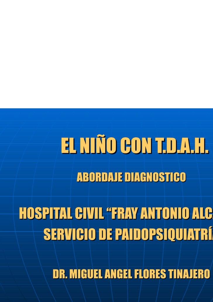 """EL NIÑO CON T.D.A.H.  ABORDAJE DIAGNOSTICO HOSPITAL CIVIL """"FRAY ANTONIO ALCALDE"""" SERVICIO DE PAIDOPSIQUIATRÍA DR. MIGUEL A..."""