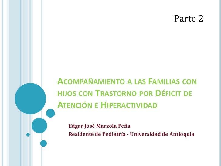 Parte 2ACOMPAÑAMIENTO A LAS FAMILIAS CONHIJOS CON TRASTORNO POR DÉFICIT DEATENCIÓN E HIPERACTIVIDAD  Edgar José Marzola Pe...