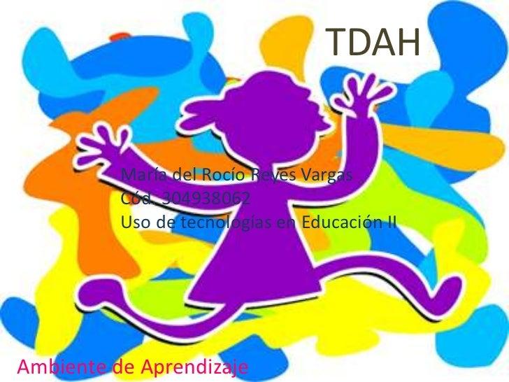 TDAH          María del Rocío Reyes Vargas          Cód. 304938062          Uso de tecnologías en Educación IIAmbiente de ...