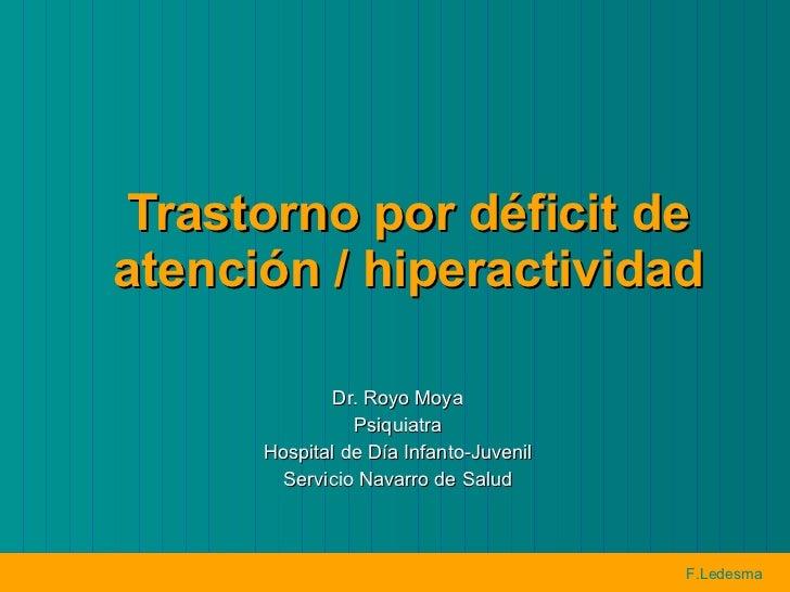 Trastorno por déficit de atención / hiperactividad Dr. Royo Moya Psiquiatra Hospital de Día Infanto-Juvenil Servicio Navar...