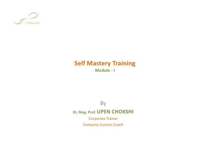 Self Mastery TrainingModule - I<br />By<br />DI, Mag. Prof. UPEN CHOKSHI<br />Corporate Trainer<br />Company Success Coach...