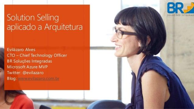 Solution Selling aplicado a Arquitetura Evilázaro Alves CTO – Chief Technology Officer BR Soluções Integradas Microsoft Az...